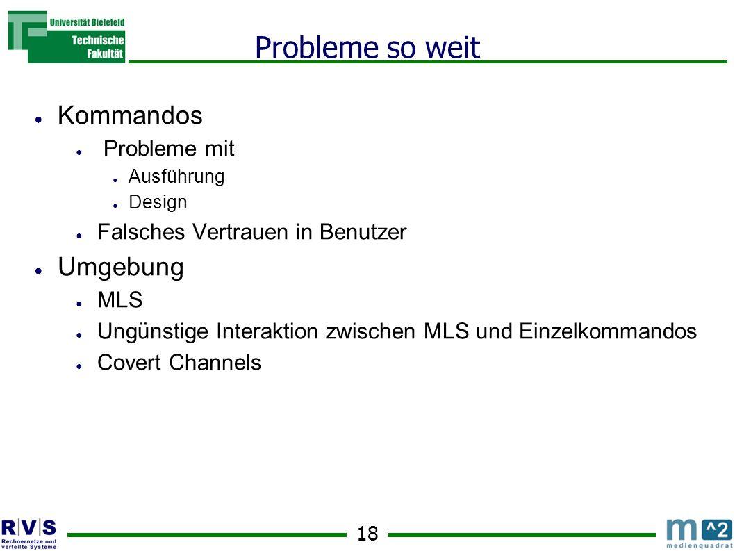 18 Probleme so weit Kommandos Probleme mit Ausführung Design Falsches Vertrauen in Benutzer Umgebung MLS Ungünstige Interaktion zwischen MLS und Einzelkommandos Covert Channels