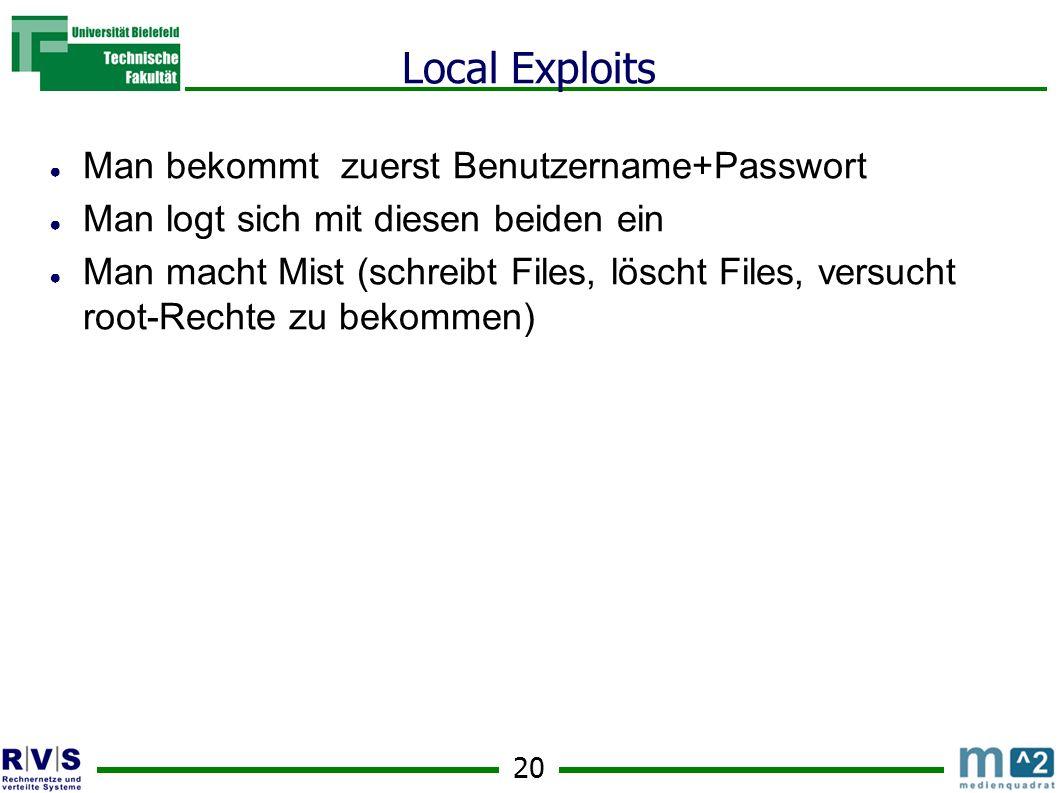20 Local Exploits Man bekommt zuerst Benutzername+Passwort Man logt sich mit diesen beiden ein Man macht Mist (schreibt Files, löscht Files, versucht root-Rechte zu bekommen)