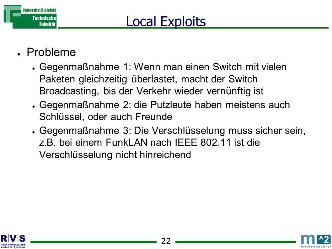 22 Local Exploits Probleme Gegenmaßnahme 1: Wenn man einen Switch mit vielen Paketen gleichzeitig überlastet, macht der Switch Broadcasting, bis der Verkehr wieder vernünftig ist Gegenmaßnahme 2: die Putzleute haben meistens auch Schlüssel, oder auch Freunde Gegenmaßnahme 3: Die Verschlüsselung muss sicher sein, z.B.