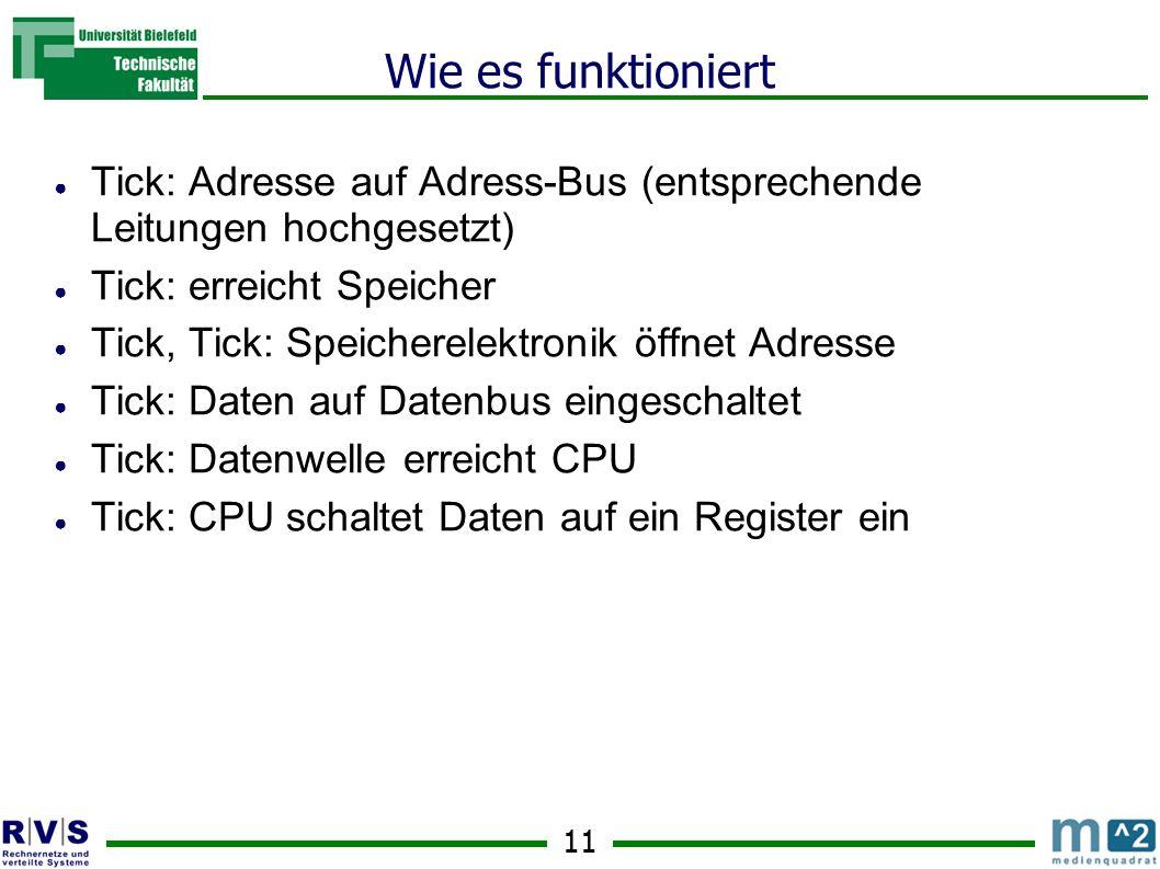 11 Wie es funktioniert Tick: Adresse auf Adress-Bus (entsprechende Leitungen hochgesetzt) Tick: erreicht Speicher Tick, Tick: Speicherelektronik öffnet Adresse Tick: Daten auf Datenbus eingeschaltet Tick: Datenwelle erreicht CPU Tick: CPU schaltet Daten auf ein Register ein