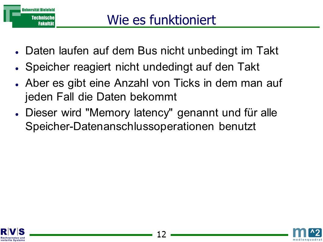 12 Wie es funktioniert Daten laufen auf dem Bus nicht unbedingt im Takt Speicher reagiert nicht undedingt auf den Takt Aber es gibt eine Anzahl von Ticks in dem man auf jeden Fall die Daten bekommt Dieser wird Memory latency genannt und für alle Speicher-Datenanschlussoperationen benutzt