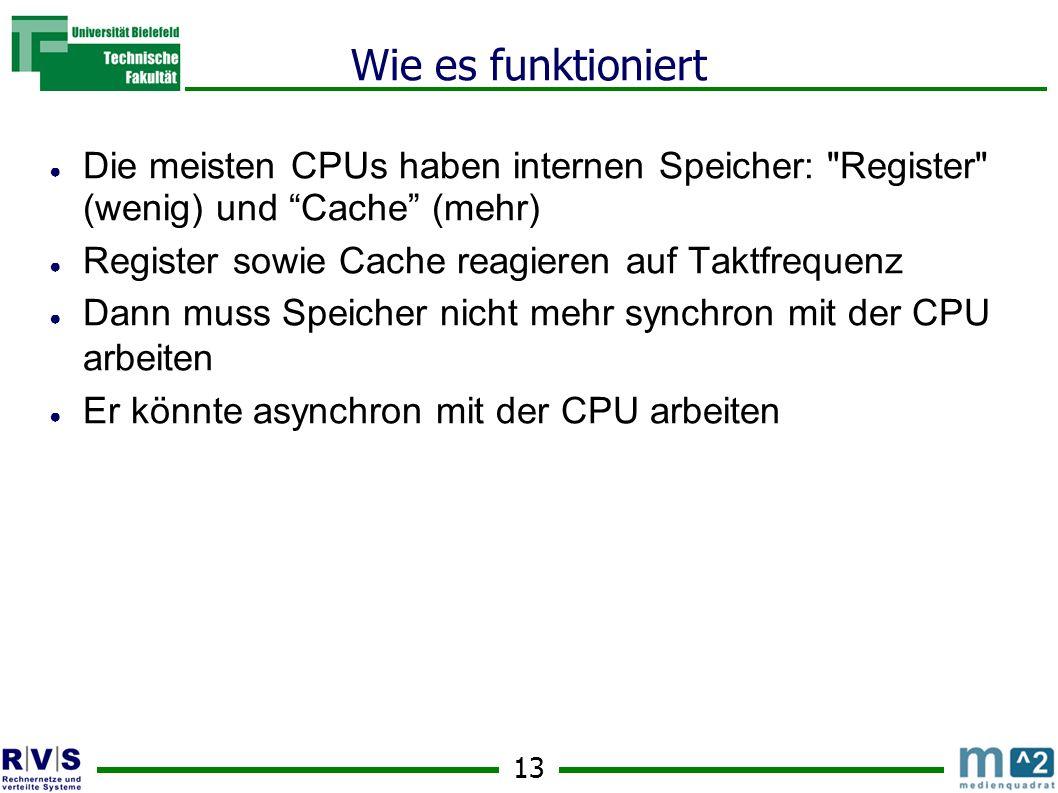 13 Wie es funktioniert Die meisten CPUs haben internen Speicher: Register (wenig) und Cache (mehr) Register sowie Cache reagieren auf Taktfrequenz Dann muss Speicher nicht mehr synchron mit der CPU arbeiten Er könnte asynchron mit der CPU arbeiten