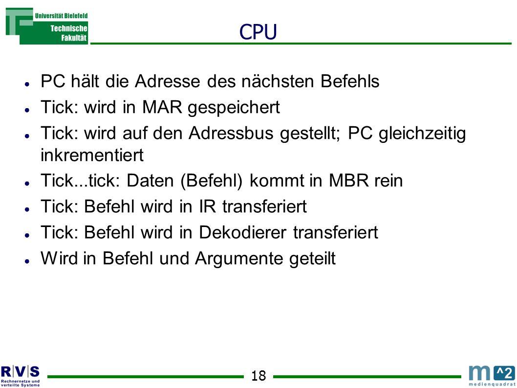 18 CPU PC hält die Adresse des nächsten Befehls Tick: wird in MAR gespeichert Tick: wird auf den Adressbus gestellt; PC gleichzeitig inkrementiert Tick...tick: Daten (Befehl) kommt in MBR rein Tick: Befehl wird in IR transferiert Tick: Befehl wird in Dekodierer transferiert Wird in Befehl und Argumente geteilt