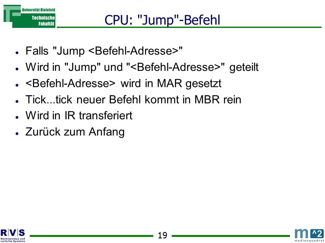 19 CPU: Jump -Befehl Falls Jump Wird in Jump und geteilt wird in MAR gesetzt Tick...tick neuer Befehl kommt in MBR rein Wird in IR transferiert Zurück zum Anfang