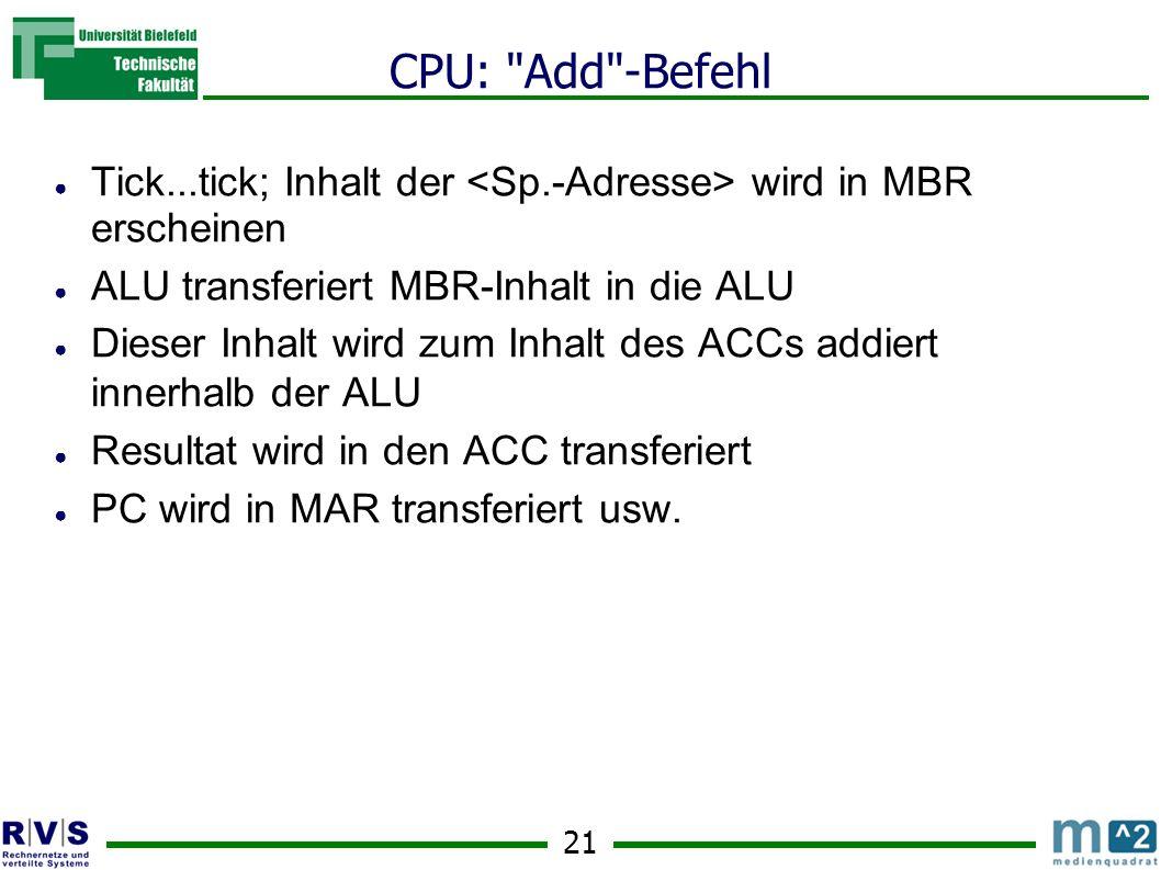 21 CPU: Add -Befehl Tick...tick; Inhalt der wird in MBR erscheinen ALU transferiert MBR-Inhalt in die ALU Dieser Inhalt wird zum Inhalt des ACCs addiert innerhalb der ALU Resultat wird in den ACC transferiert PC wird in MAR transferiert usw.