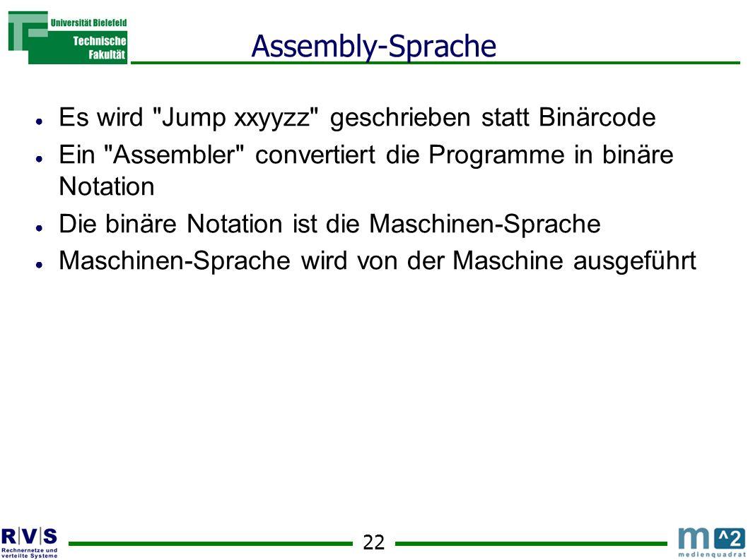 22 Assembly-Sprache Es wird Jump xxyyzz geschrieben statt Binärcode Ein Assembler convertiert die Programme in binäre Notation Die binäre Notation ist die Maschinen-Sprache Maschinen-Sprache wird von der Maschine ausgeführt