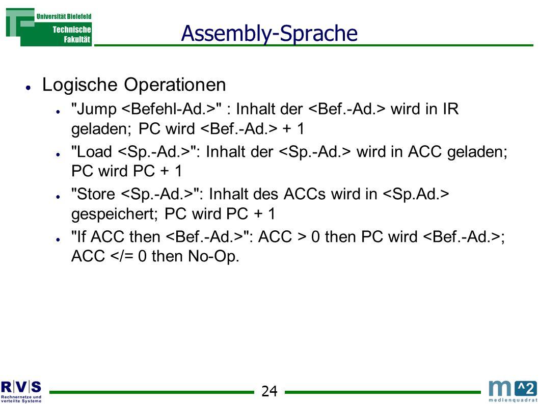 24 Assembly-Sprache Logische Operationen Jump : Inhalt der wird in IR geladen; PC wird + 1 Load : Inhalt der wird in ACC geladen; PC wird PC + 1 Store : Inhalt des ACCs wird in gespeichert; PC wird PC + 1 If ACC then : ACC > 0 then PC wird ; ACC </= 0 then No-Op.