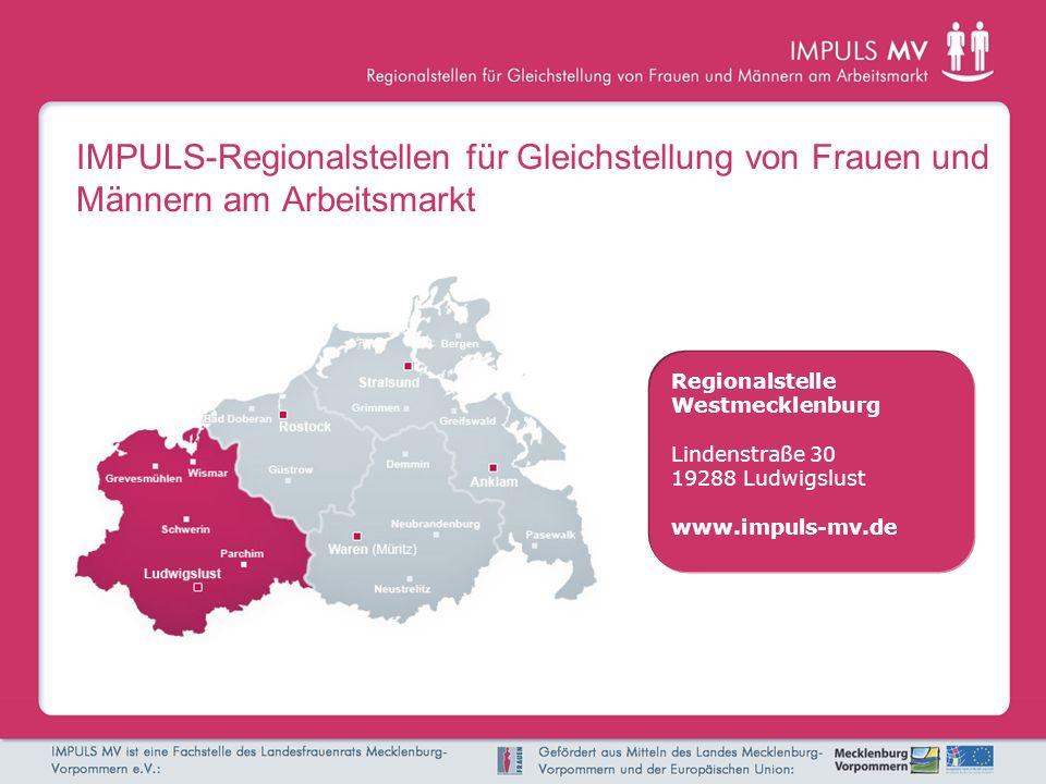 IMPULS-Regionalstellen für Gleichstellung von Frauen und Männern am Arbeitsmarkt Regionalstelle Westmecklenburg Lindenstraße 30 19288 Ludwigslust www.impuls-mv.de