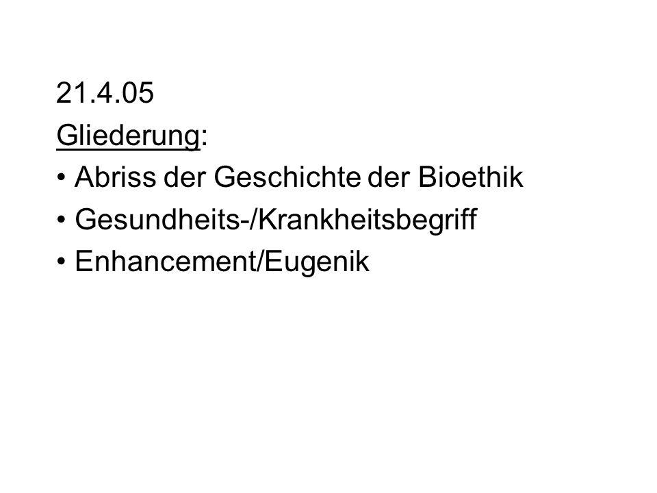 21.4.05 Gliederung: Abriss der Geschichte der Bioethik Gesundheits-/Krankheitsbegriff Enhancement/Eugenik
