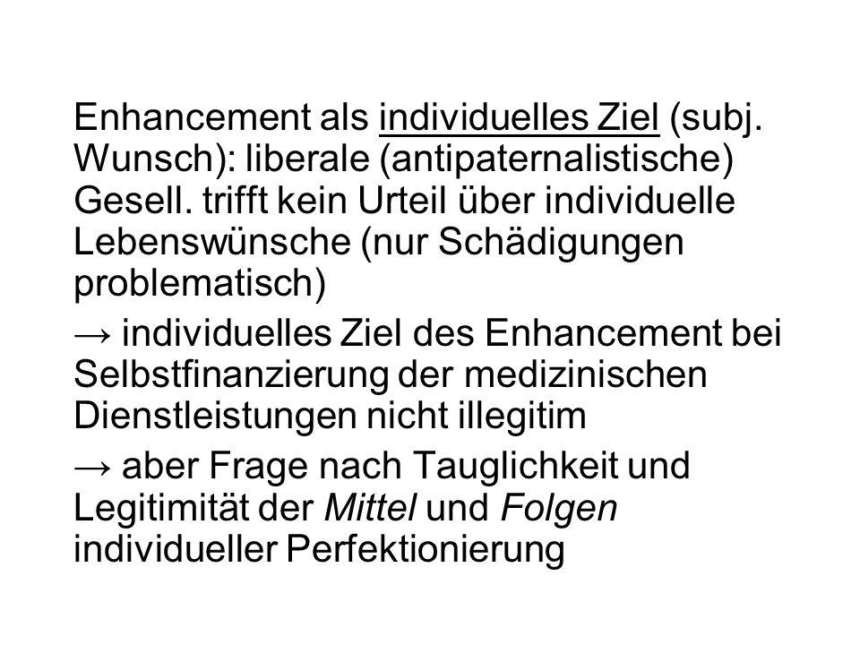 Enhancement als individuelles Ziel (subj. Wunsch): liberale (antipaternalistische) Gesell. trifft kein Urteil über individuelle Lebenswünsche (nur Sch
