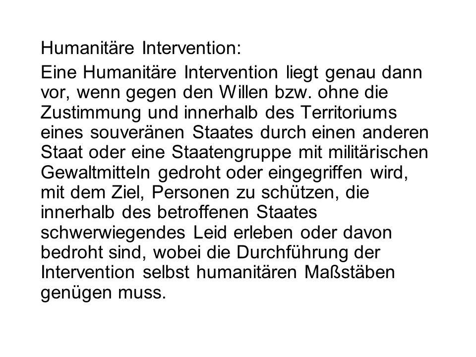 Humanitäre Intervention: Eine Humanitäre Intervention liegt genau dann vor, wenn gegen den Willen bzw. ohne die Zustimmung und innerhalb des Territori