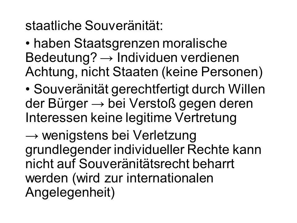 staatliche Souveränität: haben Staatsgrenzen moralische Bedeutung? Individuen verdienen Achtung, nicht Staaten (keine Personen) Souveränität gerechtfe