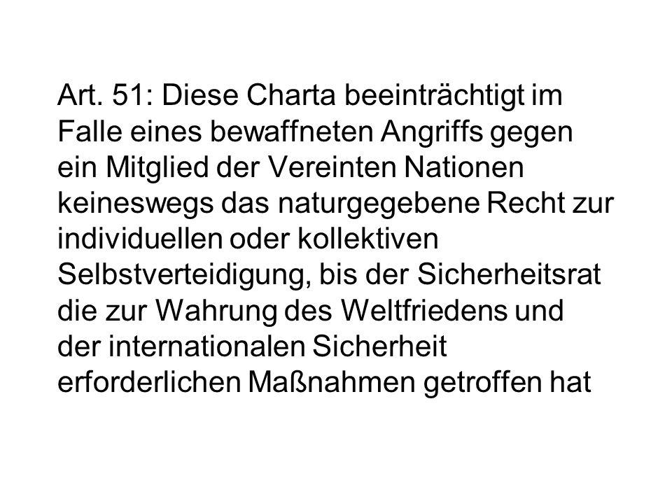 Art. 51: Diese Charta beeinträchtigt im Falle eines bewaffneten Angriffs gegen ein Mitglied der Vereinten Nationen keineswegs das naturgegebene Recht