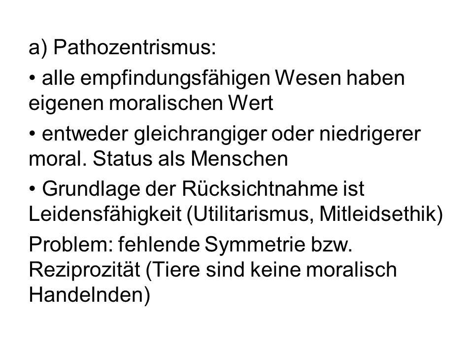 a) Pathozentrismus: alle empfindungsfähigen Wesen haben eigenen moralischen Wert entweder gleichrangiger oder niedrigerer moral. Status als Menschen G