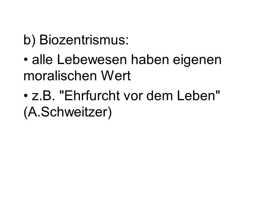 b) Biozentrismus: alle Lebewesen haben eigenen moralischen Wert z.B.