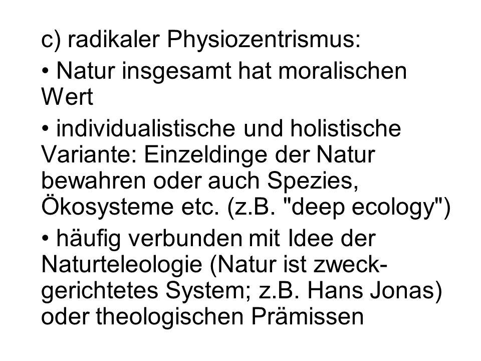 c) radikaler Physiozentrismus: Natur insgesamt hat moralischen Wert individualistische und holistische Variante: Einzeldinge der Natur bewahren oder a