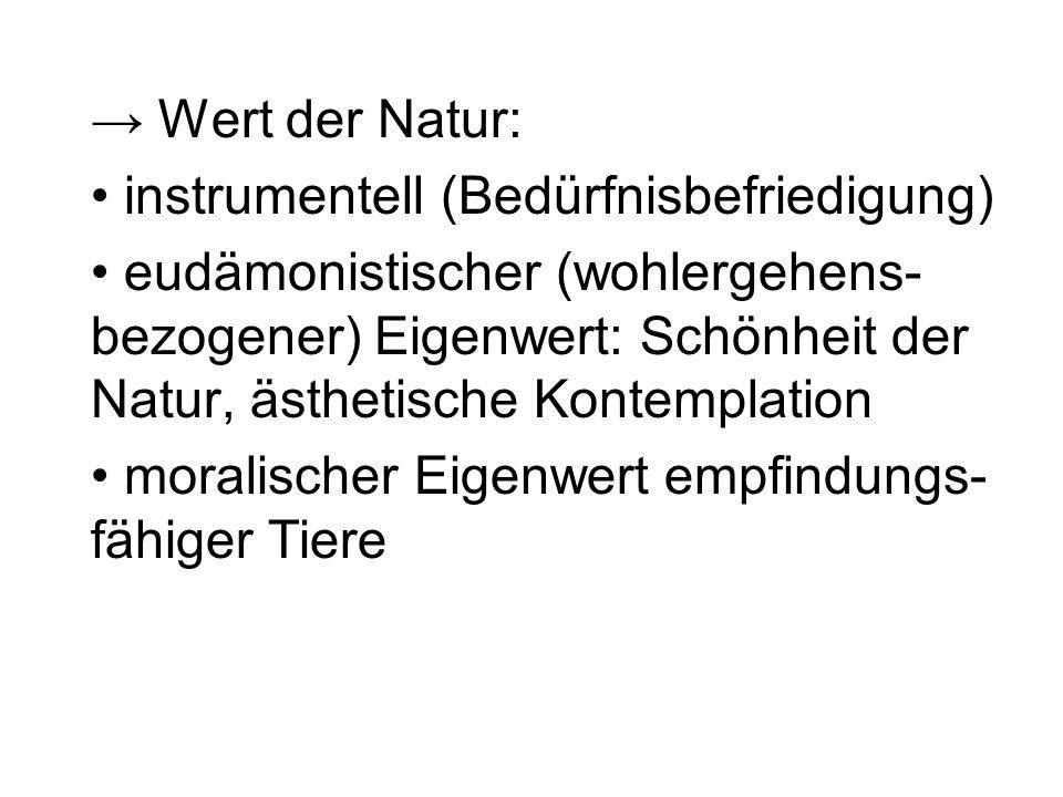Wert der Natur: instrumentell (Bedürfnisbefriedigung) eudämonistischer (wohlergehens- bezogener) Eigenwert: Schönheit der Natur, ästhetische Kontempla
