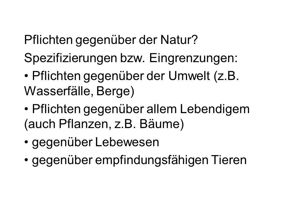 Pflichten gegenüber der Natur? Spezifizierungen bzw. Eingrenzungen: Pflichten gegenüber der Umwelt (z.B. Wasserfälle, Berge) Pflichten gegenüber allem