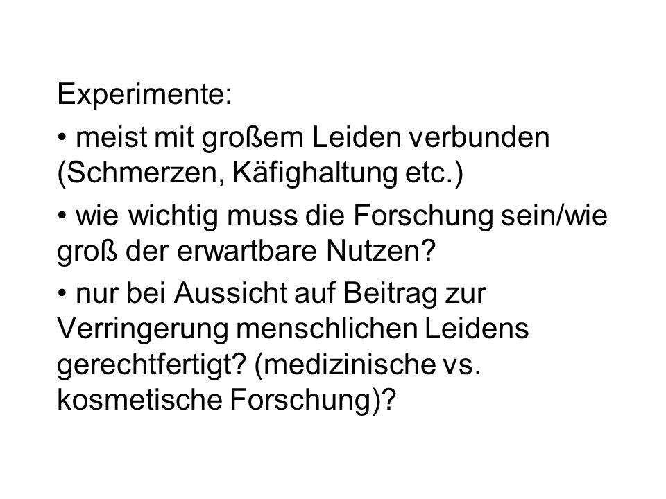 Experimente: meist mit großem Leiden verbunden (Schmerzen, Käfighaltung etc.) wie wichtig muss die Forschung sein/wie groß der erwartbare Nutzen? nur