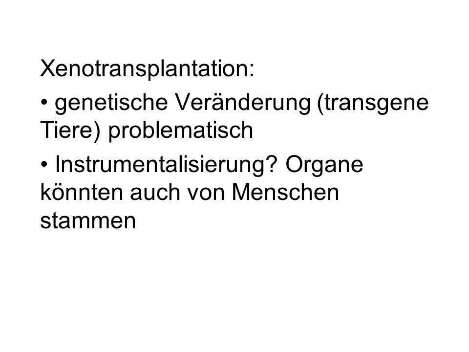 Xenotransplantation: genetische Veränderung (transgene Tiere) problematisch Instrumentalisierung? Organe könnten auch von Menschen stammen