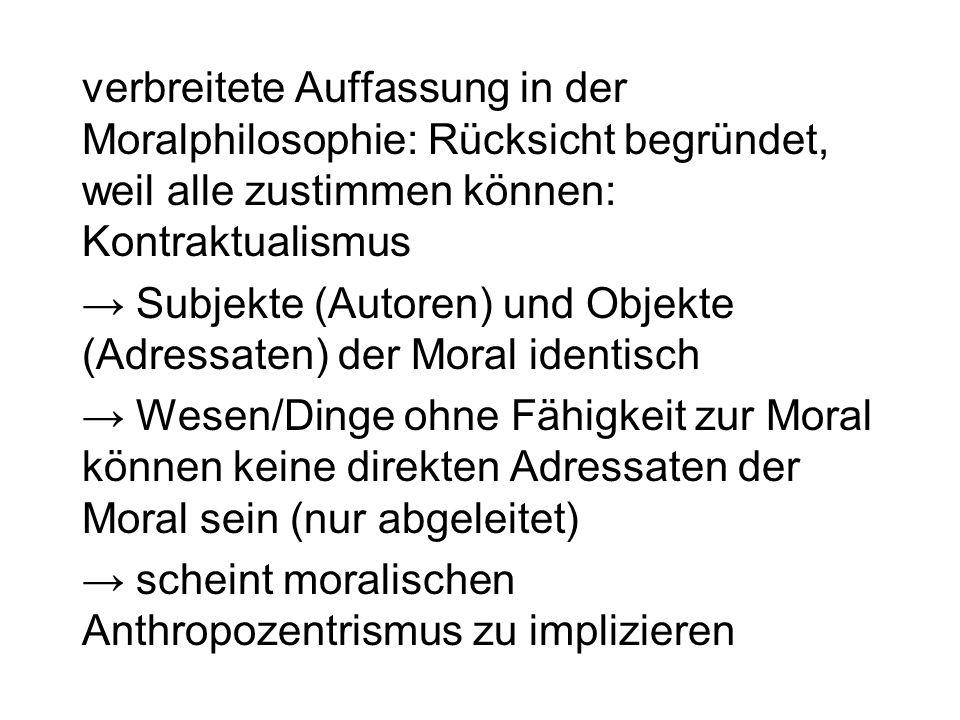 verbreitete Auffassung in der Moralphilosophie: Rücksicht begründet, weil alle zustimmen können: Kontraktualismus Subjekte (Autoren) und Objekte (Adre
