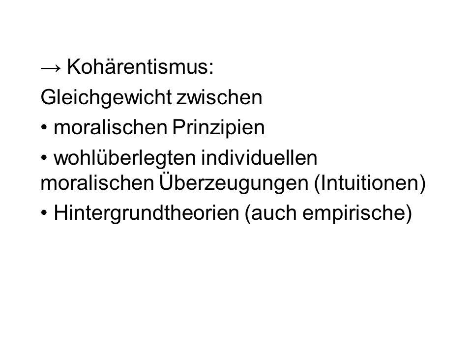 Kohärentismus: Gleichgewicht zwischen moralischen Prinzipien wohlüberlegten individuellen moralischen Überzeugungen (Intuitionen) Hintergrundtheorien (auch empirische)