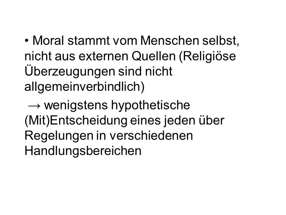 Moral stammt vom Menschen selbst, nicht aus externen Quellen (Religiöse Überzeugungen sind nicht allgemeinverbindlich) wenigstens hypothetische (Mit)Entscheidung eines jeden über Regelungen in verschiedenen Handlungsbereichen