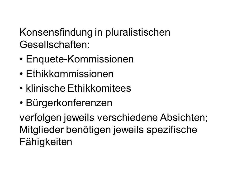 Konsensfindung in pluralistischen Gesellschaften: Enquete-Kommissionen Ethikkommissionen klinische Ethikkomitees Bürgerkonferenzen verfolgen jeweils verschiedene Absichten; Mitglieder benötigen jeweils spezifische Fähigkeiten