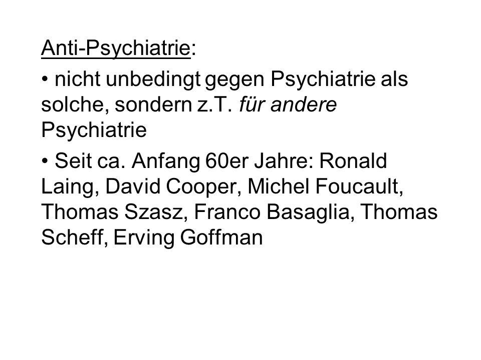 Anti-Psychiatrie: nicht unbedingt gegen Psychiatrie als solche, sondern z.T. für andere Psychiatrie Seit ca. Anfang 60er Jahre: Ronald Laing, David Co