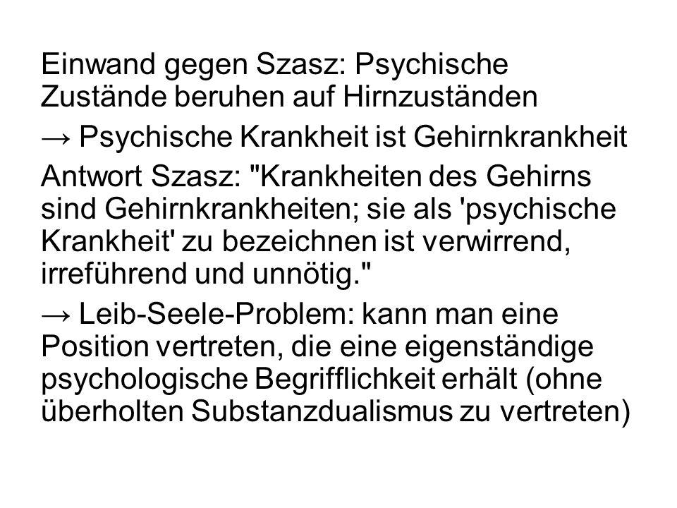 Einwand gegen Szasz: Psychische Zustände beruhen auf Hirnzuständen Psychische Krankheit ist Gehirnkrankheit Antwort Szasz: