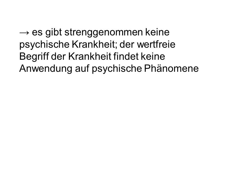 es gibt strenggenommen keine psychische Krankheit; der wertfreie Begriff der Krankheit findet keine Anwendung auf psychische Phänomene