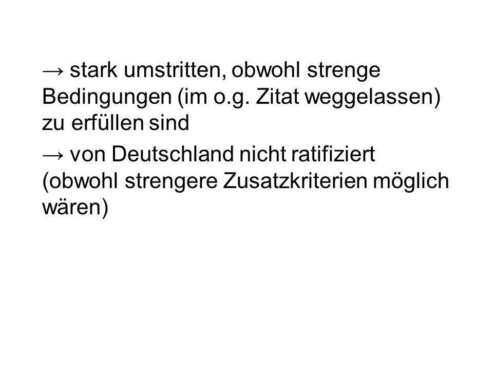 stark umstritten, obwohl strenge Bedingungen (im o.g. Zitat weggelassen) zu erfüllen sind von Deutschland nicht ratifiziert (obwohl strengere Zusatzkr