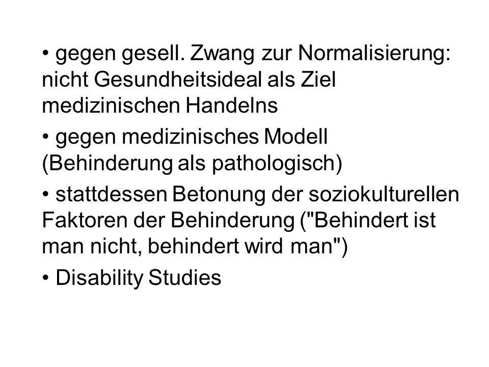 gegen gesell. Zwang zur Normalisierung: nicht Gesundheitsideal als Ziel medizinischen Handelns gegen medizinisches Modell (Behinderung als pathologisc