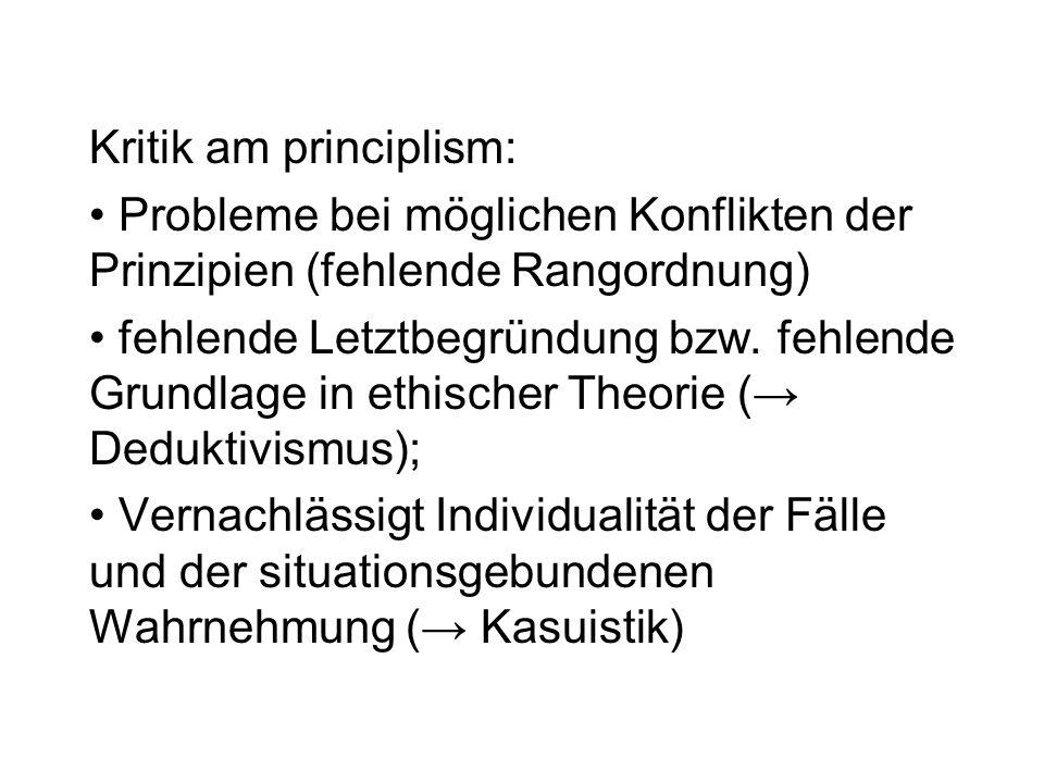 Kritik am principlism: Probleme bei möglichen Konflikten der Prinzipien (fehlende Rangordnung) fehlende Letztbegründung bzw. fehlende Grundlage in eth