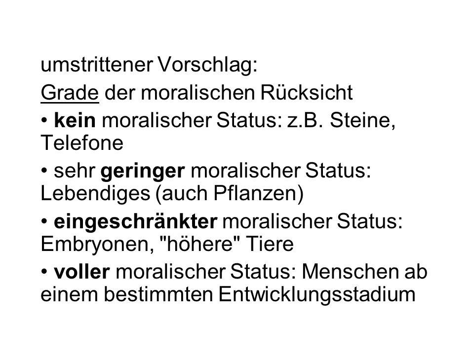 umstrittener Vorschlag: Grade der moralischen Rücksicht kein moralischer Status: z.B. Steine, Telefone sehr geringer moralischer Status: Lebendiges (a