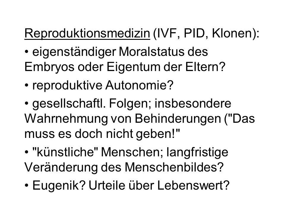 Reproduktionsmedizin (IVF, PID, Klonen): eigenständiger Moralstatus des Embryos oder Eigentum der Eltern? reproduktive Autonomie? gesellschaftl. Folge