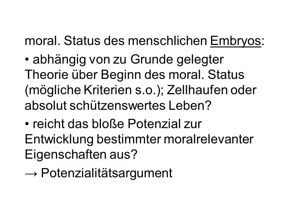 moral. Status des menschlichen Embryos: abhängig von zu Grunde gelegter Theorie über Beginn des moral. Status (mögliche Kriterien s.o.); Zellhaufen od