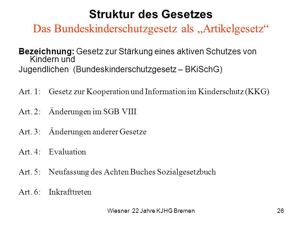 Wiesner 22 Jahre KJHG Bremen26 Struktur des Gesetzes Das Bundeskinderschutzgesetz als Artikelgesetz Bezeichnung: Gesetz zur Stärkung eines aktiven Sch
