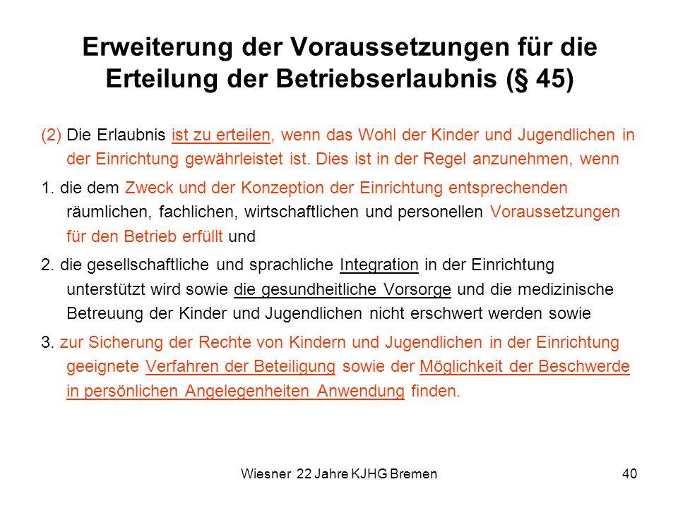 Wiesner 22 Jahre KJHG Bremen40 Erweiterung der Voraussetzungen für die Erteilung der Betriebserlaubnis (§ 45) (2) Die Erlaubnis ist zu erteilen, wenn