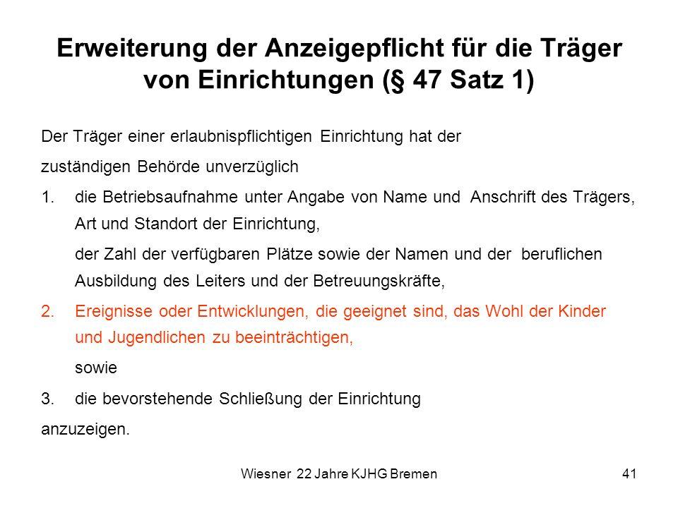 Wiesner 22 Jahre KJHG Bremen41 Erweiterung der Anzeigepflicht für die Träger von Einrichtungen (§ 47 Satz 1) Der Träger einer erlaubnispflichtigen Ein