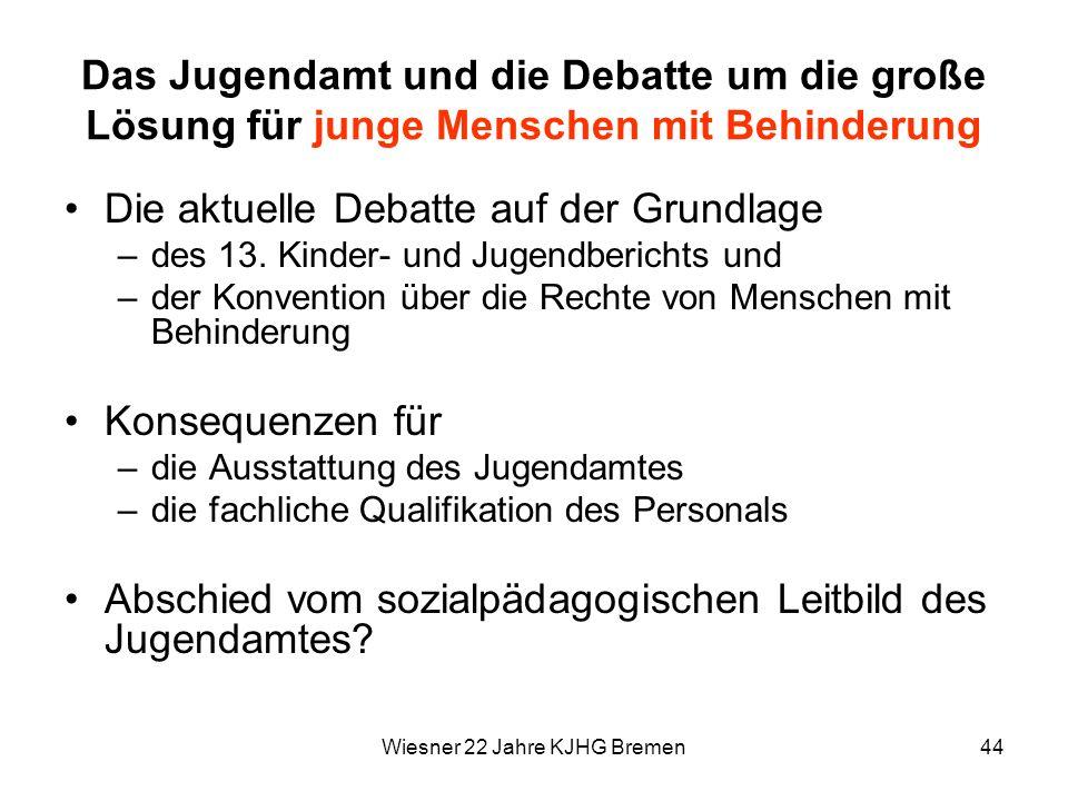 Wiesner 22 Jahre KJHG Bremen44 Das Jugendamt und die Debatte um die große Lösung für junge Menschen mit Behinderung Die aktuelle Debatte auf der Grund