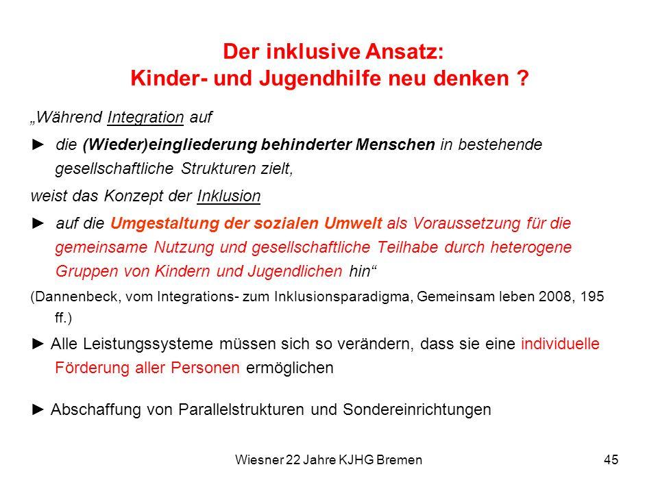 Wiesner 22 Jahre KJHG Bremen45 Der inklusive Ansatz: Kinder- und Jugendhilfe neu denken ? Während Integration auf die (Wieder)eingliederung behinderte