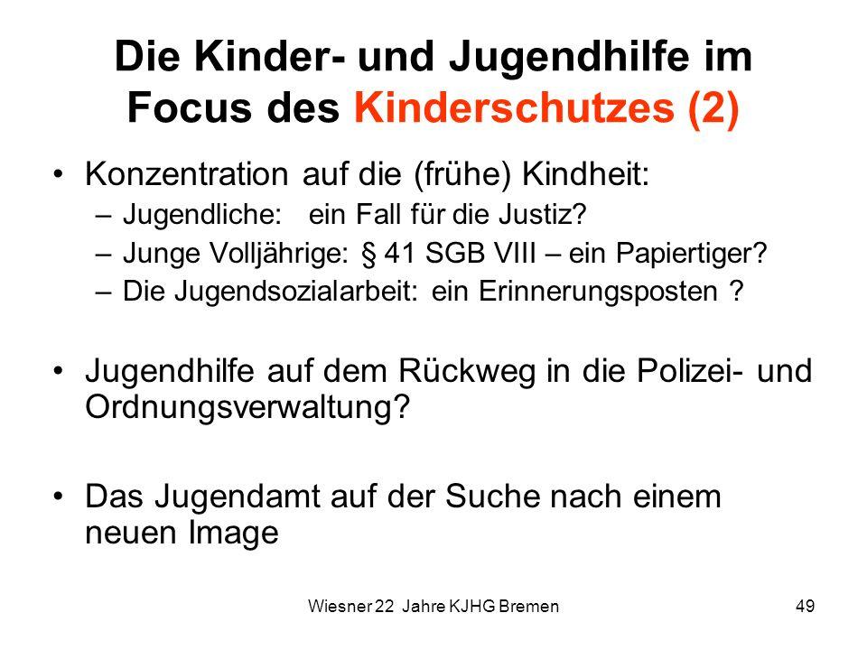 Wiesner 22 Jahre KJHG Bremen49 Die Kinder- und Jugendhilfe im Focus des Kinderschutzes (2) Konzentration auf die (frühe) Kindheit: –Jugendliche: ein F