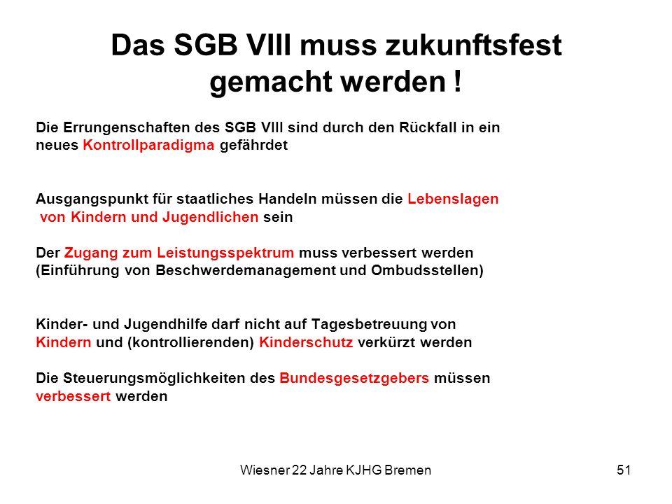 Wiesner 22 Jahre KJHG Bremen51 Das SGB VIII muss zukunftsfest gemacht werden ! Die Errungenschaften des SGB VIII sind durch den Rückfall in ein neues