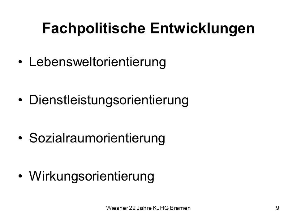 Wiesner 22 Jahre KJHG Bremen9 Fachpolitische Entwicklungen Lebensweltorientierung Dienstleistungsorientierung Sozialraumorientierung Wirkungsorientier