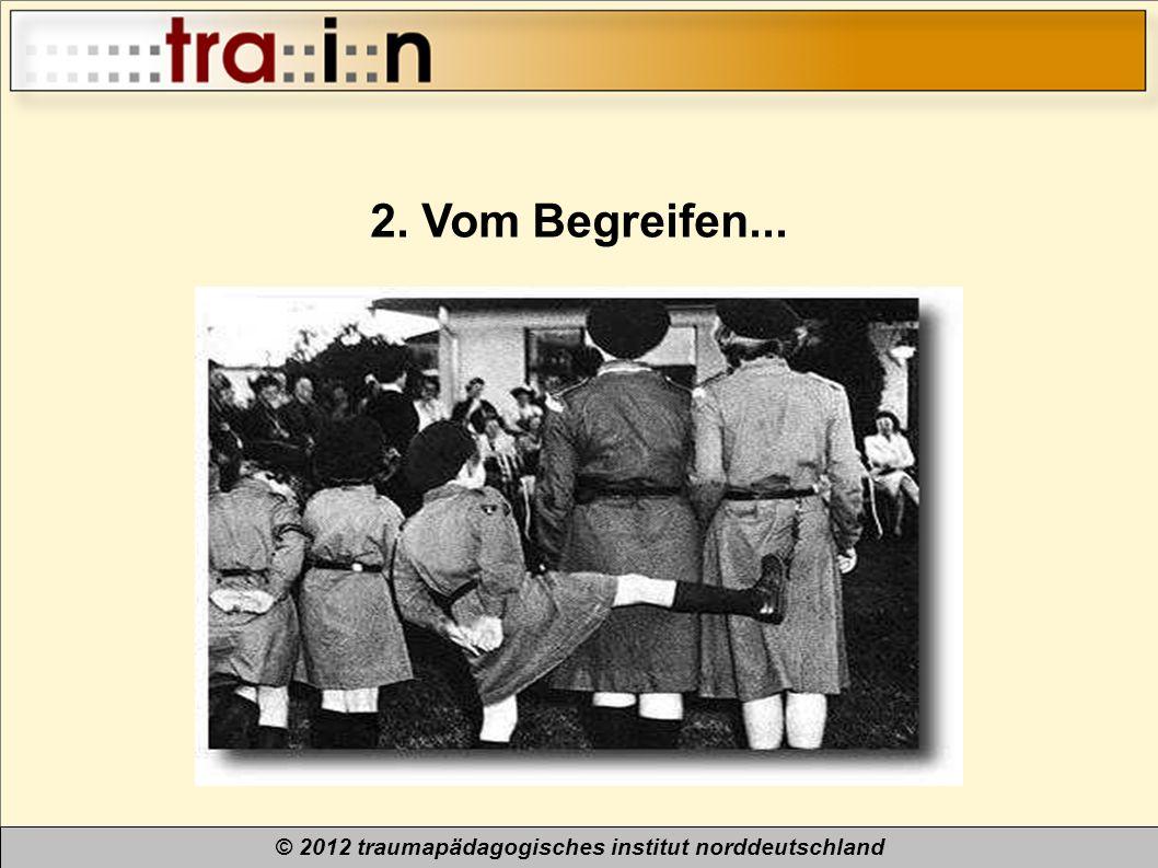 © 2012 traumapädagogisches institut norddeutschland 2. Vom Begreifen...