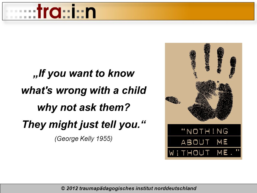 © 2012 traumapädagogisches institut norddeutschland If you want to know what's wrong with a child why not ask them? They might just tell you. (George