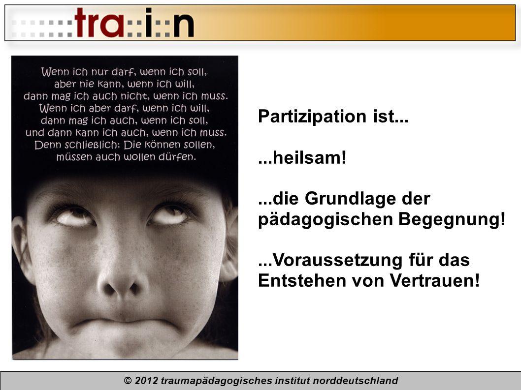 © 2012 traumapädagogisches institut norddeutschland Partizipation ist......heilsam!...die Grundlage der pädagogischen Begegnung!...Voraussetzung für d