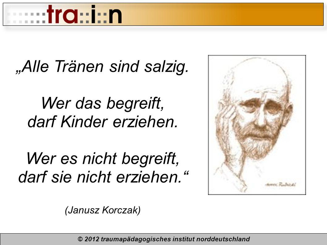 © 2012 traumapädagogisches institut norddeutschland Alle Tränen sind salzig. Wer das begreift, darf Kinder erziehen. Wer es nicht begreift, darf sie n