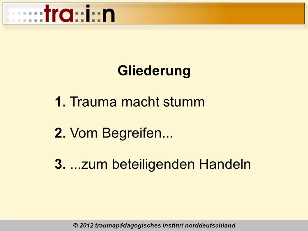 © 2012 traumapädagogisches institut norddeutschland Gliederung 1. Trauma macht stumm 2. Vom Begreifen... 3....zum beteiligenden Handeln